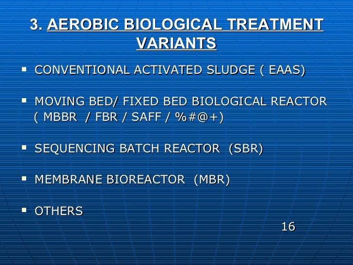 3.  AEROBIC BIOLOGICAL TREATMENT VARIANTS <ul><li>CONVENTIONAL ACTIVATED SLUDGE ( EAAS) </li></ul><ul><li>MOVING BED/ FIXE...