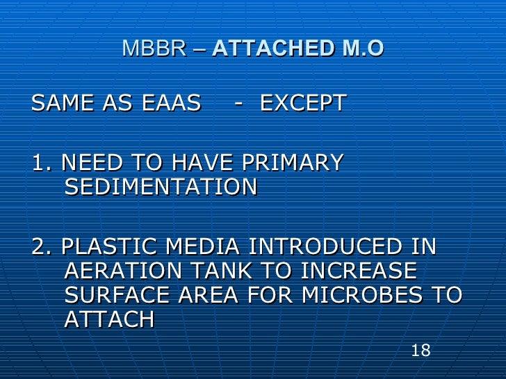 MBBR –  ATTACHED M.O <ul><li>SAME AS EAAS  -  EXCEPT  </li></ul><ul><li>1. NEED TO HAVE PRIMARY SEDIMENTATION </li></ul><u...