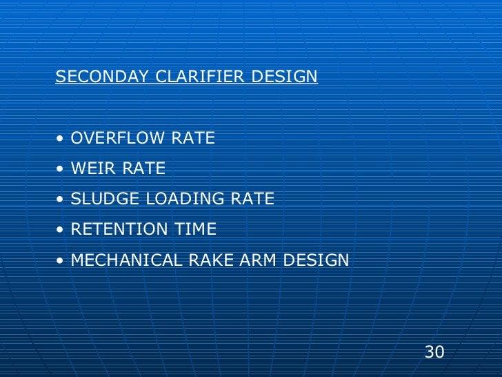 <ul><li>SECONDAY CLARIFIER DESIGN </li></ul><ul><li>OVERFLOW RATE </li></ul><ul><li>WEIR RATE </li></ul><ul><li>SLUDGE LOA...