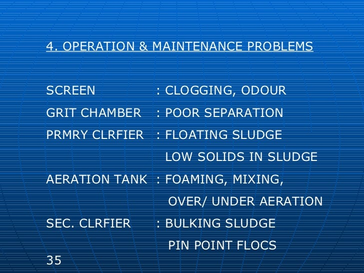 4. OPERATION & MAINTENANCE PROBLEMS SCREEN : CLOGGING, ODOUR GRIT CHAMBER : POOR SEPARATION PRMRY CLRFIER : FLOATING SLUDG...