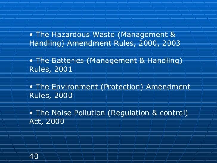 <ul><li>The Hazardous Waste (Management & Handling) Amendment Rules, 2000, 2003 </li></ul><ul><li>The Batteries (Managemen...