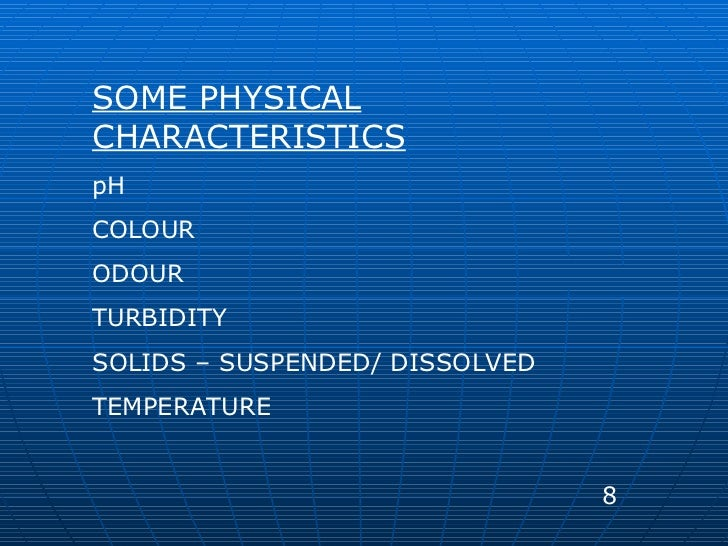 SOME PHYSICAL CHARACTERISTICS pH COLOUR ODOUR TURBIDITY SOLIDS – SUSPENDED/ DISSOLVED TEMPERATURE