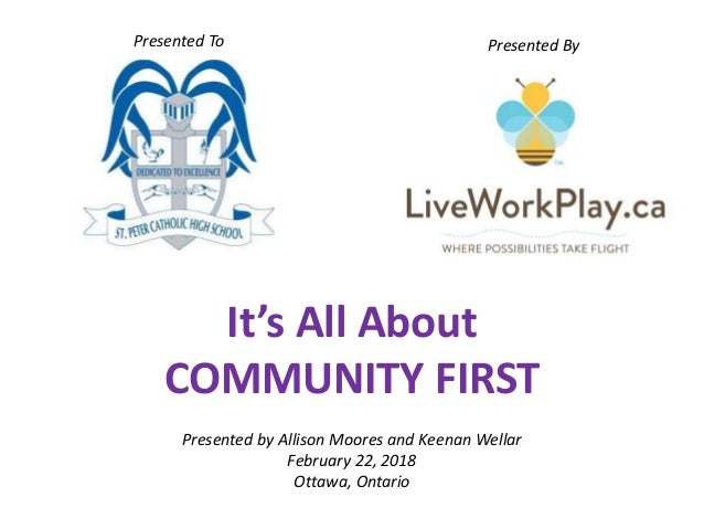 It's All About COMMUNITY FIRST Presented by Allison Moores and Keenan Wellar February 22, 2018 Ottawa, Ontario Presented T...