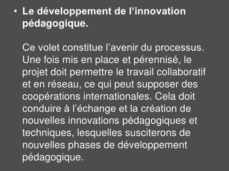 Le développement de l'innovation pédagogique. Ce volet constitue l'avenir du processus. Une fois mis en place et pérennisé...