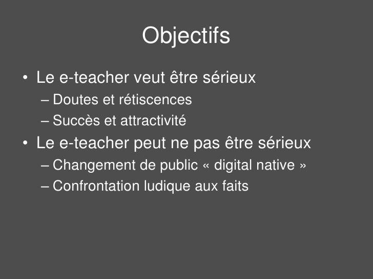 Objectifs<br />Le e-teacher veut être sérieux<br />Doutes et rétiscences<br />Succès et attractivité<br />Le e-teacher peu...