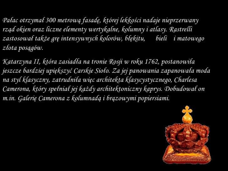 Katarzyna II , która zasiadła na tronie Rosji w roku 1762, postanowiła jeszcze bardziej upiększyć Carskie Sioło. Za jej pa...
