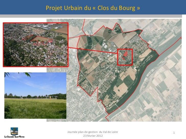Projet Urbain du «Clos du Bourg» Journée plan de gestion  du Val de Loire  23 février 2012