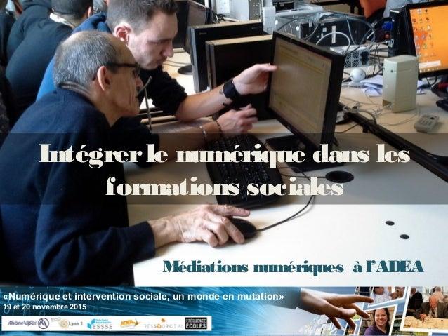 «Numérique et intervention sociale, un monde en mutation» 19 et 20 novembre 2015 Intégrerle numérique dans les formations ...