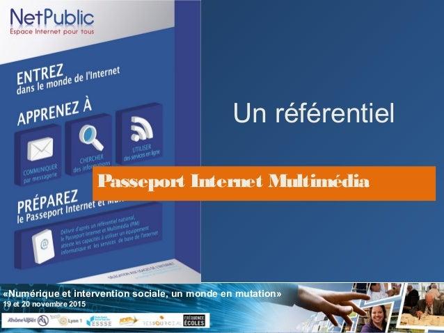 «Numérique et intervention sociale, un monde en mutation» 19 et 20 novembre 2015 Un référentiel Passeport Internet Multimé...