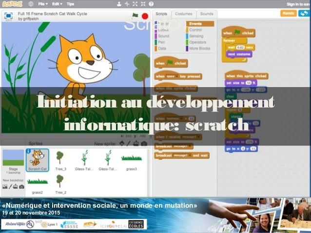 «Numérique et intervention sociale, un monde en mutation» 19 et 20 novembre 2015 Scratch Initiation au développement infor...
