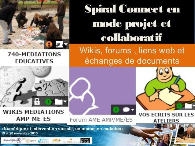 «Numérique et intervention sociale, un monde en mutation» 19 et 20 novembre 2015 Spiral Connect en mode projet et collabor...