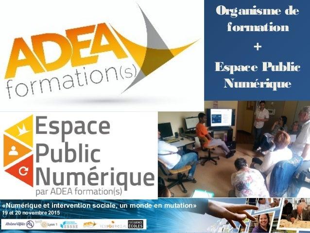 «Numérique et intervention sociale, un monde en mutation» 19 et 20 novembre 2015 Organisme de formation + Espace Public Nu...