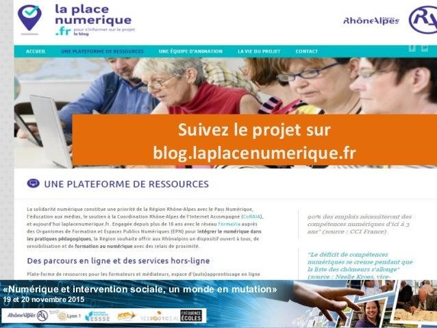 «Numérique et intervention sociale, un monde en mutation» 19 et 20 novembre 2015 Suivez le projet sur blog.laplacenumeriqu...