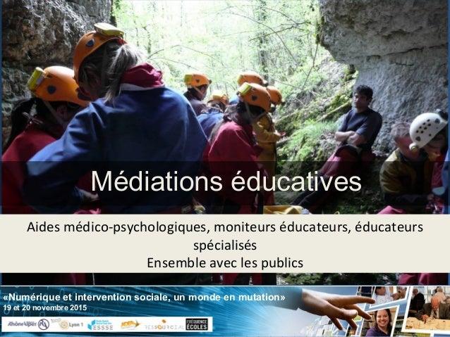 «Numérique et intervention sociale, un monde en mutation» 19 et 20 novembre 2015 Médiations éducatives Aides médico-psycho...