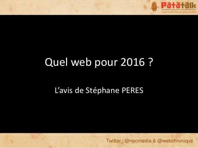 Quel web pour 2016 ? L'avis de Stéphane PERES              Twitter : @npcmedia & @webchronique