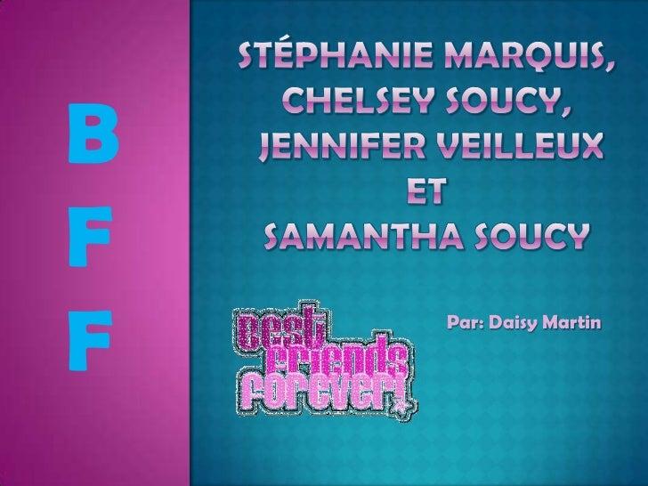 Stéphanie Marquis,Chelsey Soucy, Jennifer VeilleuxetSamantha Soucy<br />B <br />F<br />F<br />Par: Daisy Martin<br />