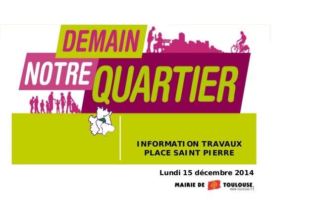 1 Lundi 15 décembre 2014 INFORMATION TRAVAUX PLACE SAINT PIERRE