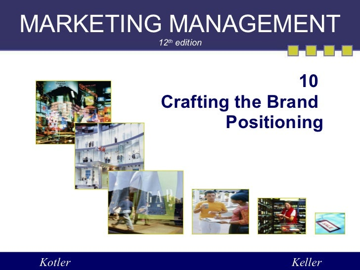 MARKETING MANAGEMENT 12 th  edition 10  Crafting the Brand  Positioning Kotler Keller