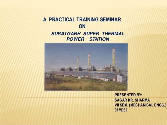A PRACTICAL TRAINING SEMINAR ON SURATGARH SUPER THERMAL POWER STATION  PRESENTED BY: SAGAR KR. SHARMA VII SEM. (MECHANICAL...