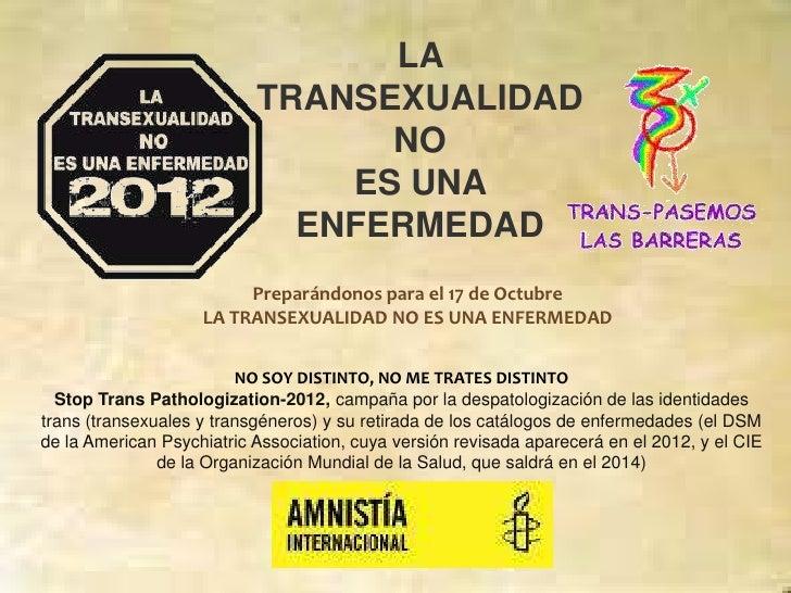 LA TRANSEXUALIDAD NO <br />ES UNA ENFERMEDAD<br />Preparándonos para el 17 de Octubre<br />LA TRANSEXUALIDAD NO ES UNA ENF...