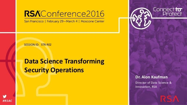SESSION ID: #RSAC Dr. Alon Kaufman Data Science Transforming Security Operations STR-R02 Director of Data Science & Innova...