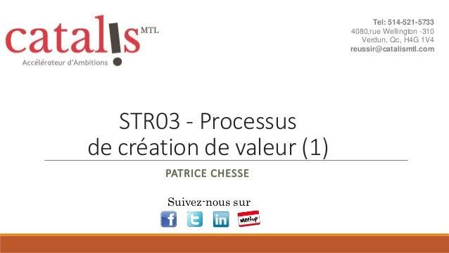STR03 - Processus de création de valeur (1) PATRICE CHESSE Suivez-nous sur Tel: 514-521-5733 4080,rue Wellington -310 Verd...