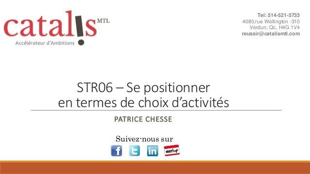 STR06 – Se positionner en termes de choix d'activités PATRICE CHESSE Suivez-nous sur Tel: 514-521-5733 4080,rue Wellington...