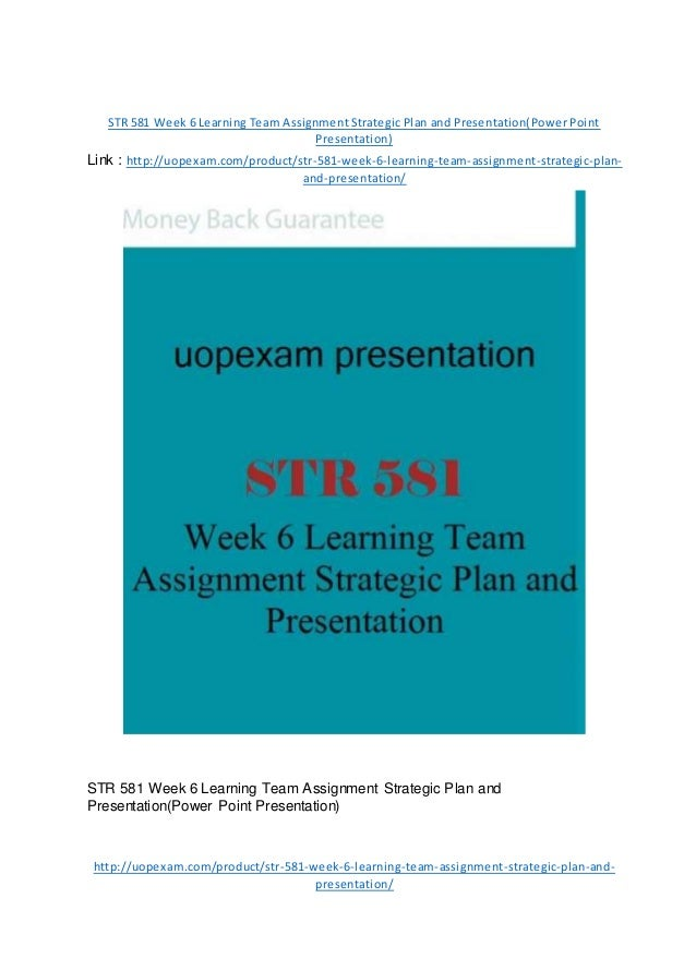 STR 581 Week 6 Learning Team Assignment Strategic Plan and Presentation(Power Point Presentation) Link : http://uopexam.co...