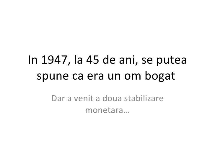 In 1947, la 45 de ani, se putea spune ca era un om bogat  Dar a venit a doua stabilizare monetara…