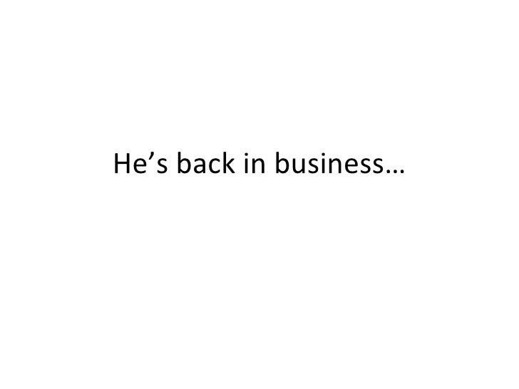 He's back in business…