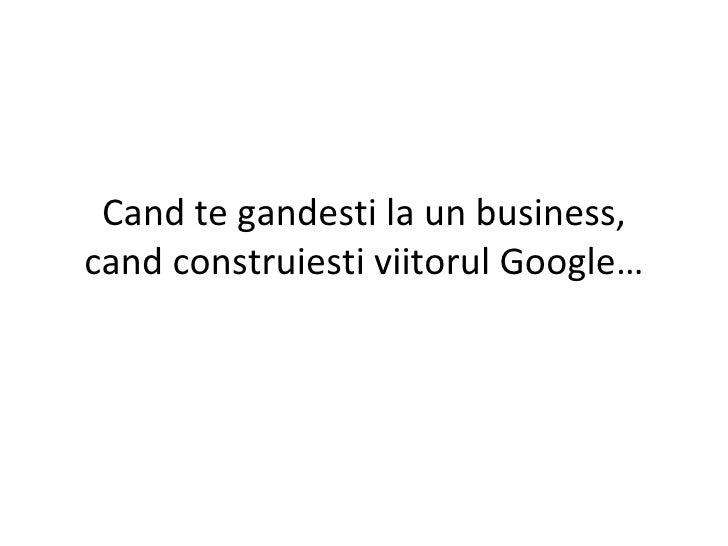 Cand te gandesti la un business, cand construiesti viitorul Google…