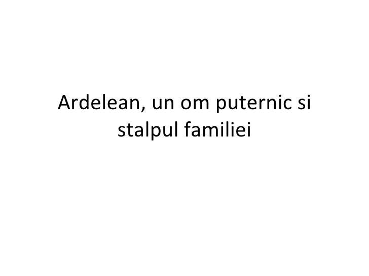 Ardelean, un om puternic si stalpul familiei