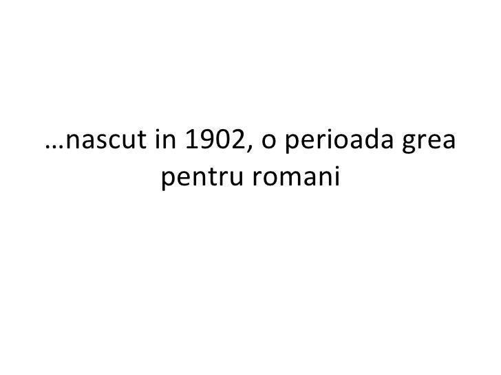 … nascut in 1902, o perioada grea pentru romani