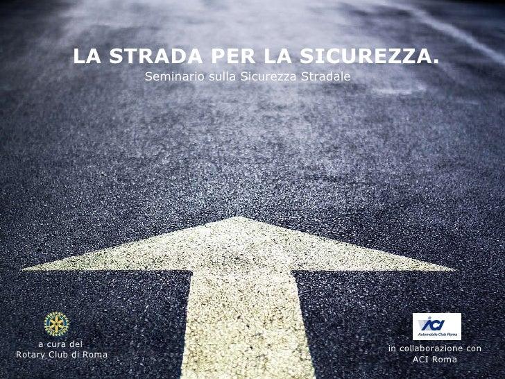 LA STRADA PER LA SICUREZZA. Seminario sulla Sicurezza Stradale in collaborazione con  ACI Roma  a cura del  Rotary Club di...