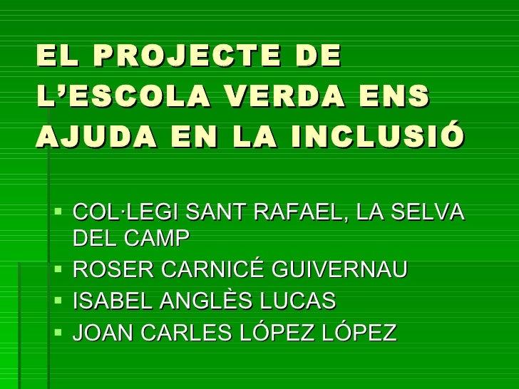 EL PROJECTE DE L'ESCOLA VERDA ENS AJUDA EN LA INCLUSIÓ   COL·LEGI SANT RAFAEL, LA SELVA   DEL CAMP  ROSER CARNICÉ GUIVER...