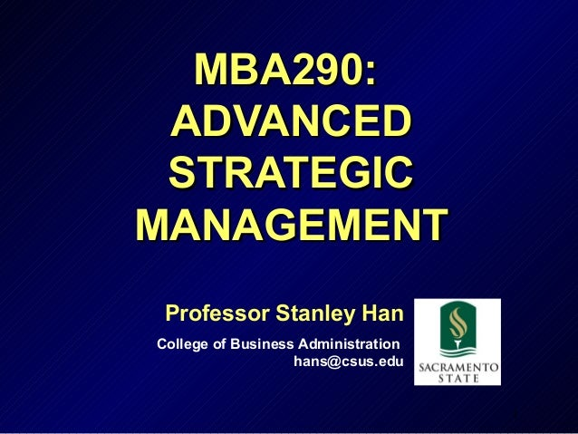 MBA290: ADVANCED STRATEGICMANAGEMENT Professor Stanley HanCollege of Business Administration                   hans@csus.e...