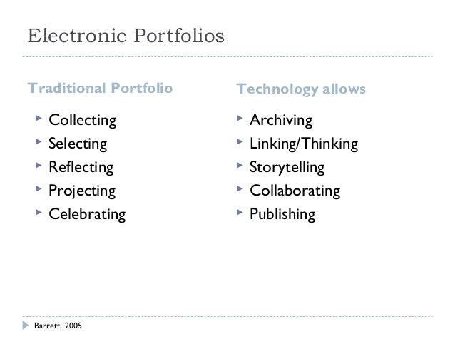 Electronic Portfolios Traditional Portfolio       Collecting Selecting Reflecting Projecting Celebrating  Barrett, 20...