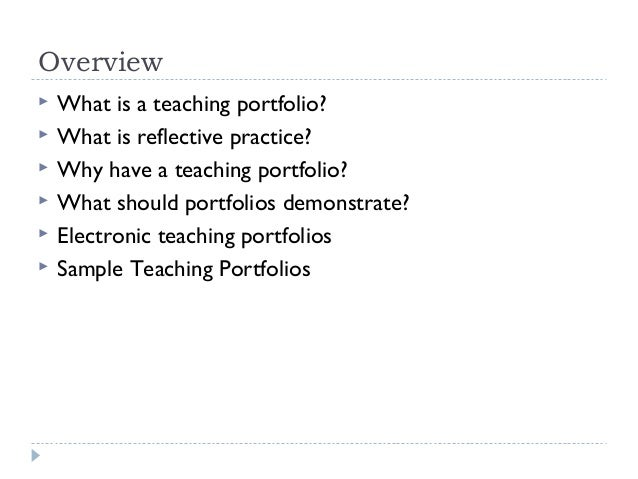 Overview        What is a teaching portfolio? What is reflective practice? Why have a teaching portfolio? What shoul...