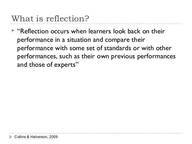 """What is reflection?   """"Reflection occurs when learners look back on their performance in a situation and compare their pe..."""