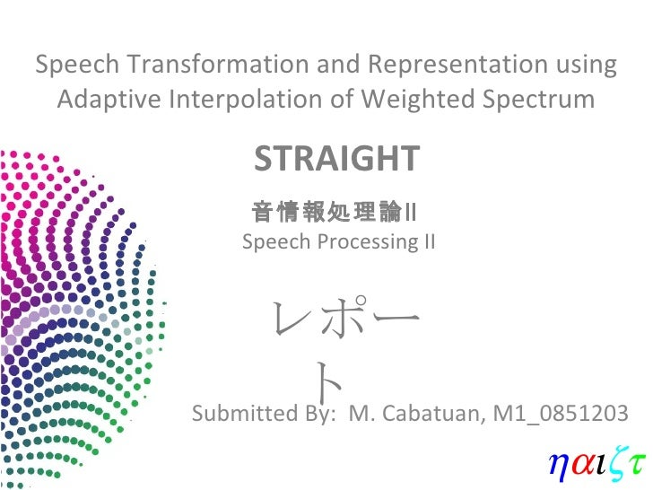 Speech Transformation and Representation using Adaptive Interpolation of Weighted Spectrum Submitted By:  M. Cabatuan, M1_...