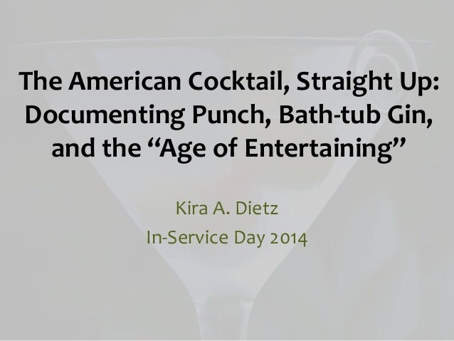 """The American Cocktail, Straight Up: Documenting Punch, Bath-tub Gin, and the """"Age of Entertaining"""" Kira A. Dietz In-Servic..."""