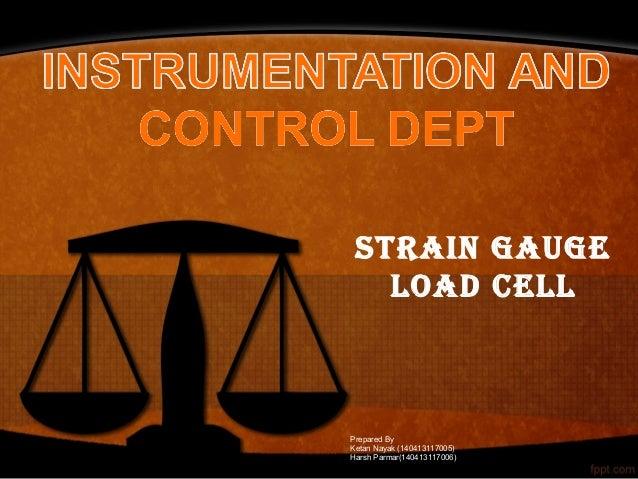STRAIN GAUGE LOAD CELL Prepared By Ketan Nayak (140413117005) Harsh Parmar(140413117006)