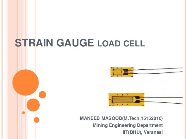 STRAIN GAUGE LOAD CELL MANEEB MASOOD(M.Tech.15152010) Mining Engineering Department IIT(BHU), Varanasi