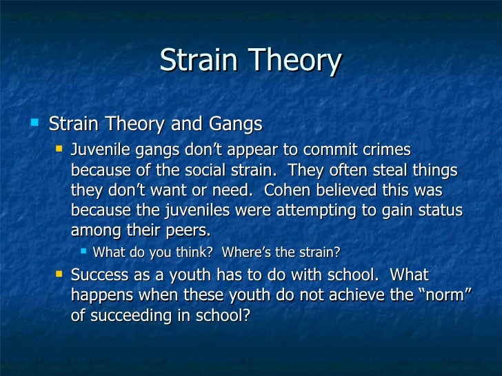 theory of strain Pennington 1 cody pennington dr trahan cjus 5600001 7-may-2013 strain theory and juvenile gangs a thorough understanding of criminal theory is the keystone of knowledge to any criminal justice practitioner or policy maker policy makers can use the theoretical understanding to design policies that.