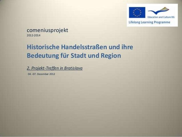 comeniusprojekt2012-2014Historische Handelsstraßen und ihreBedeutung für Stadt und Region2. Projekt-Treffen in Bratislava0...