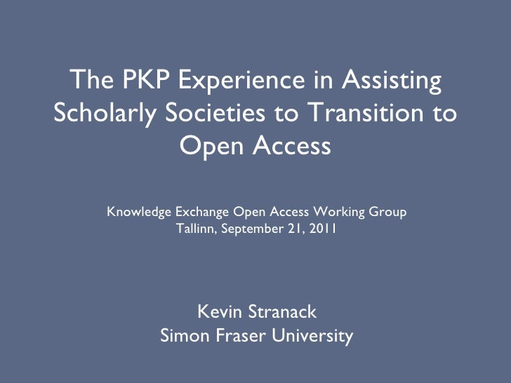 The PKP Experience in Assisting Scholarly Societies to Transition to Open Access Kevin Stranack Simon Fraser University Kn...