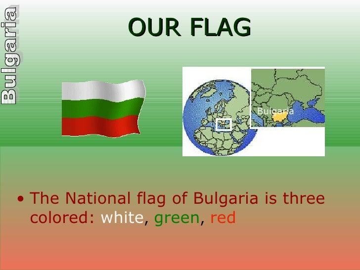 OUR FLAG <ul><li>The National flag of Bulgaria is three colored:   white ,  green ,  red </li></ul>Bulgaria
