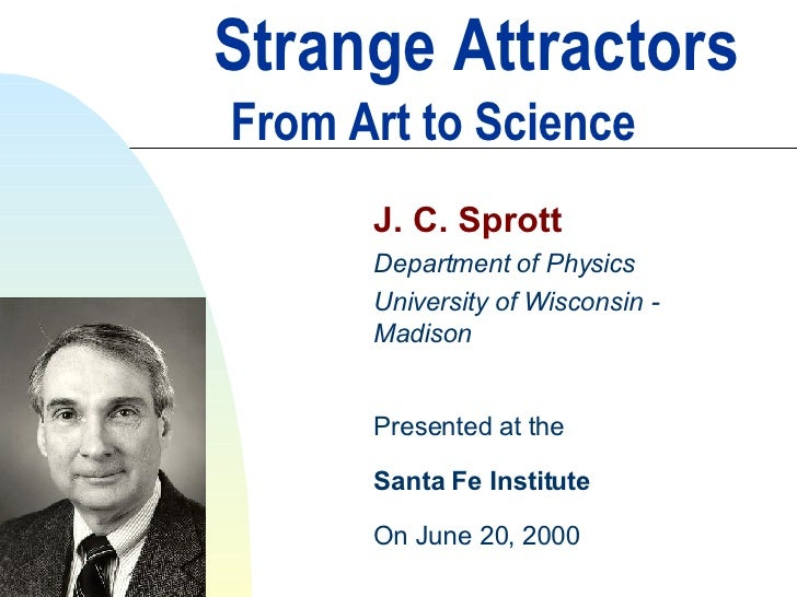 Strange Attractors   From Art to Science J. C. Sprott Department of Physics University of Wisconsin - Madison Presented at...