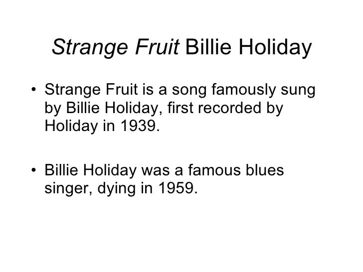 Strange Fruit  Billie Holiday <ul><li>Strange Fruit is a song famously sung by Billie Holiday, first recorded by Holiday i...