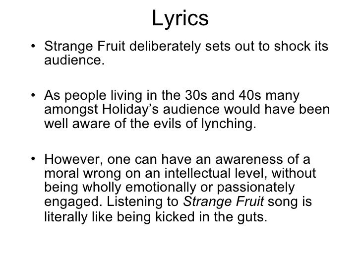 "strange fruit poem analysis ""strange fruit"" is a poem written by abel meerepol throughout the poem, the poet abel meerepol describes black people who have been murdered and hung up to the."